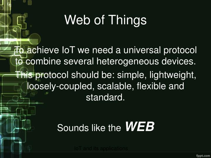 To achieve IoT we need a universal protocol to combine several heterogeneous devices.