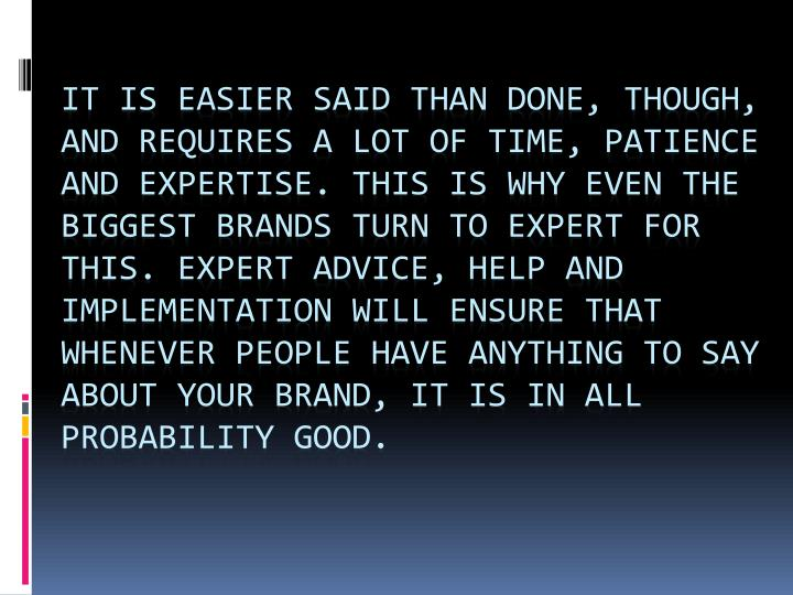 It is easier said than done, though, and requires a lot of time, patience and expertise. This is why even the biggest brands turn to expert for this. Expert advice, help and implementation will ensure that whenever people have anything to say about your brand, it is in all probability good.
