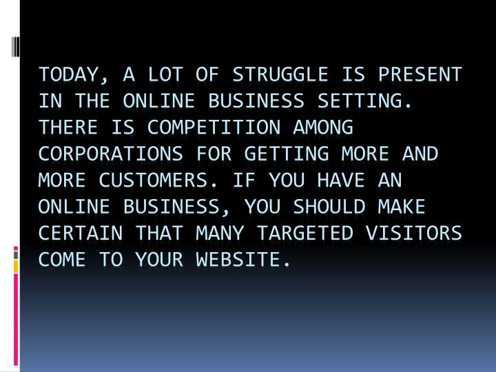 Today, a lot of struggle is present in the online business setting. There is competition among corporations for getting more and more customers. If you have an online business, you should make certain that many targeted visitors come to your website.