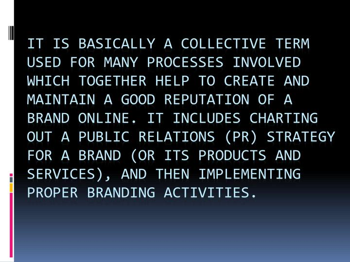 It is basically a collective term used for many processes involved which together help to create and maintain a good reputation of a brand online. It includes charting out a public relations (PR) strategy for a brand (or its products and services), and then implementing proper branding activities.