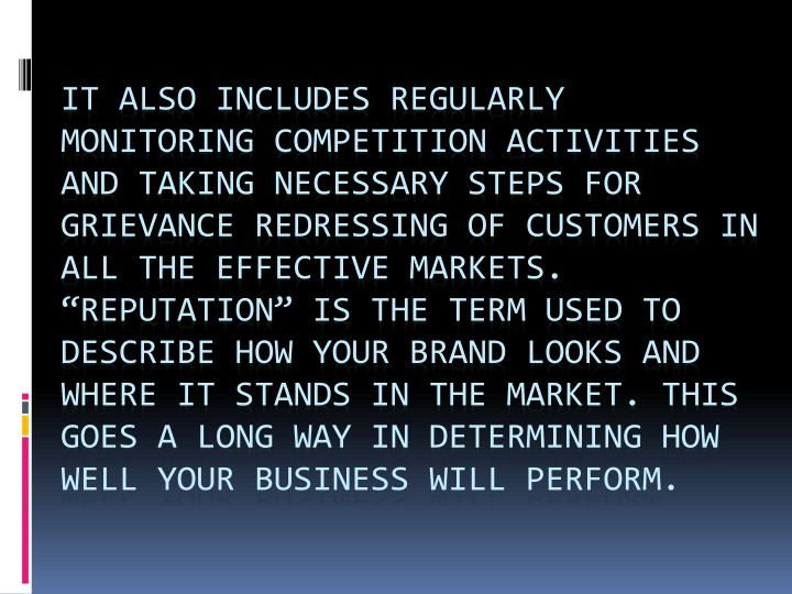 "It also includes regularly monitoring competition activities and taking necessary steps for grievance redressing of customers in all the effective markets. ""Reputation"" is the term used to describe how your brand looks and where it stands in the market. This goes a long way in determining how well your business will perform."