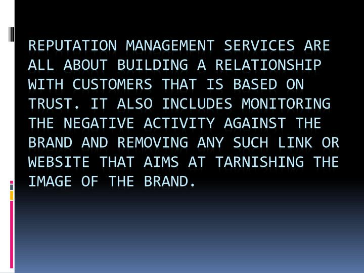 Reputation management services are all about building a relationship with customers that is based on trust. It also includes monitoring the negative activity against the brand and removing any such link or website that aims at tarnishing the image of the brand.