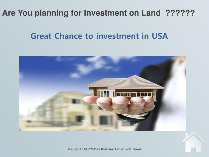Are you planning for investment on land