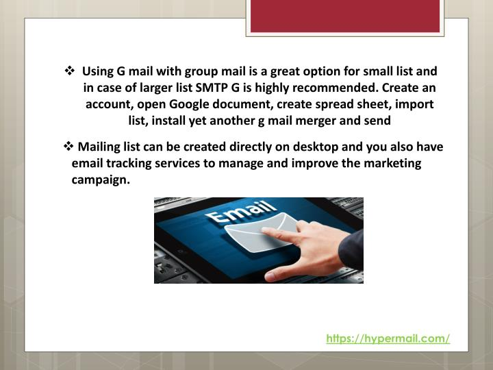 Using G mail with group mail is a great option for small list and in case of larger list SMTP G is highly recommended. Create an account, open