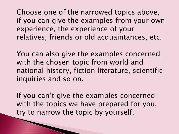 Choose one of the narrowed topics above, if you can give the examples from your own experience, the experience of your relatives, friends or old acquaintances, etc.