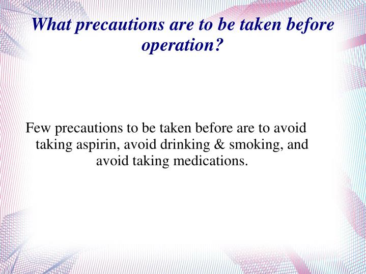 Few precautions to be taken before are to avoid taking aspirin, avoid drinking & smoking, and avoid ...
