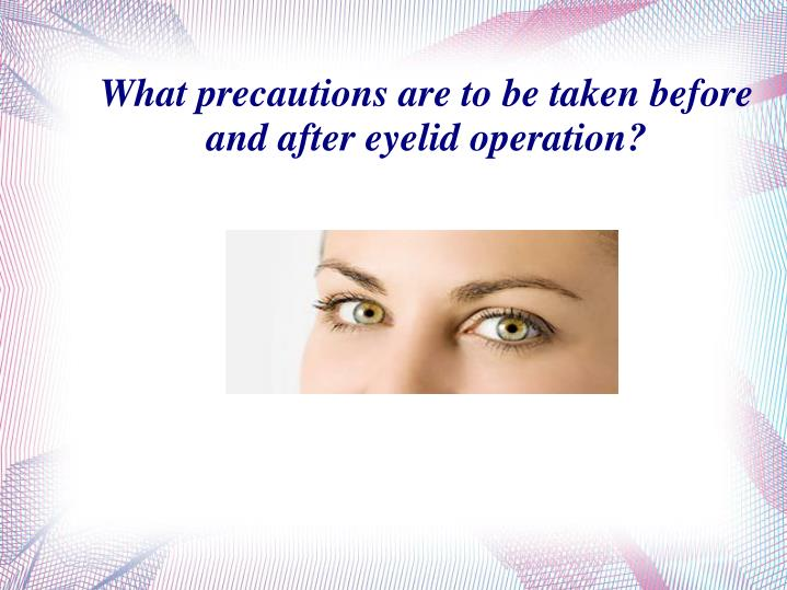What precautions are to be taken before and after eyelid operation