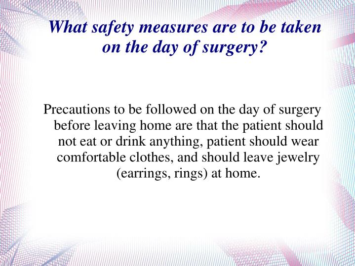 Precautions to be followed on the day of surgery before leaving home are that the patient should not eat or drink anything, patient should wear comfortable clothes, and should leave jewelry (earrings, rings) at home.