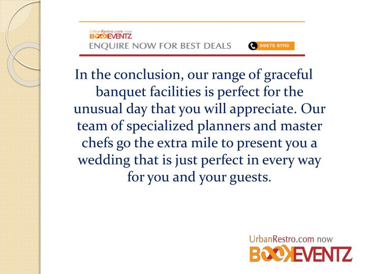 In the conclusion, our range of graceful banquet facilities is perfect for the unusual day that you will appreciate. Our team of specialized planners and master chefs go the extra mile to present you a wedding that is just perfect in every way for you and your