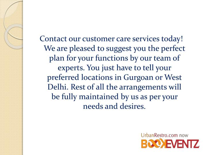 Contact our customer care services today! We are pleased to suggest you the perfect plan for your functions by our team of experts. You just have to tell your preferred locations in Gurgoan or West Delhi. Rest of all the arrangements will be fully maintained by us as per your needs and desires