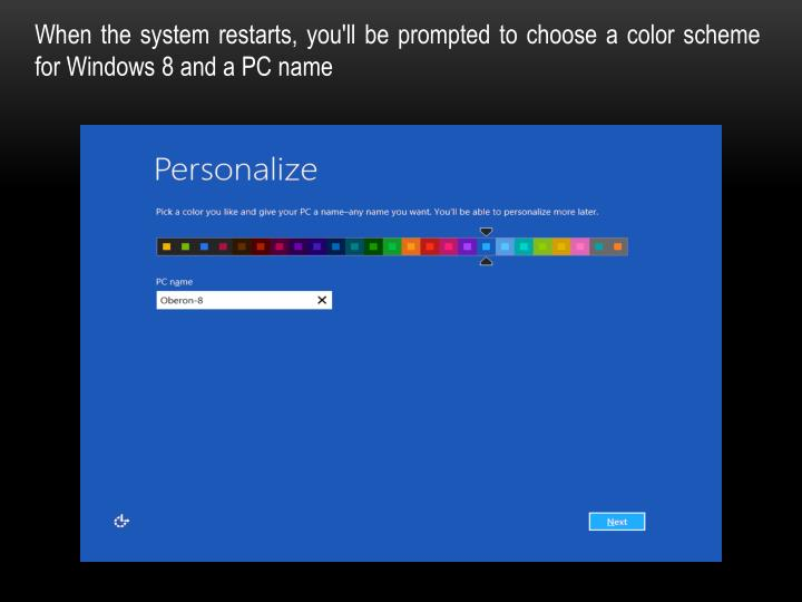 When the system restarts, you'll be prompted to choose a color scheme for Windows 8 and a PC