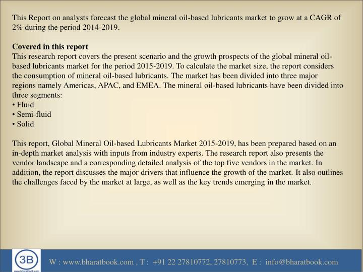This Report on analysts forecast the global mineral oil-based lubricants market to grow at a CAGR of 2% during the period 2014-2019.