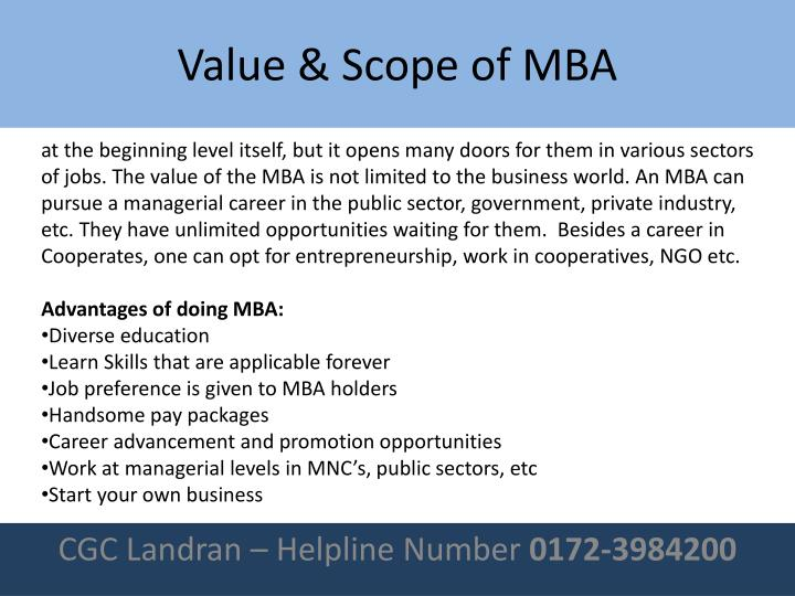 at the beginning level itself, but it opens many doors for them in various sectors of jobs. The value of the MBA is not limited to the business world. An MBA can pursue a managerial career in the public sector, government, private industry, etc. They have unlimited opportunities waiting for them.  Besides a career in Cooperates, one can opt for entrepreneurship, work in cooperatives, NGO etc.
