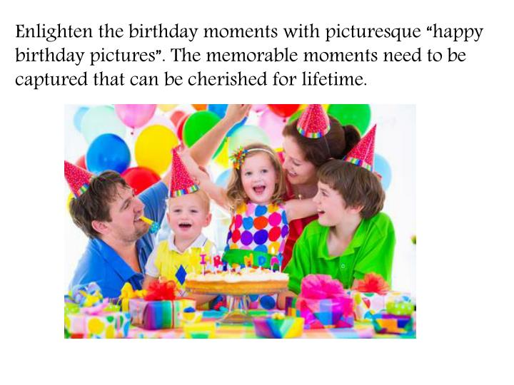 "Enlighten the birthday moments with picturesque ""happy birthday pictures"". The memorable moments need to be captured that can be cherished for"