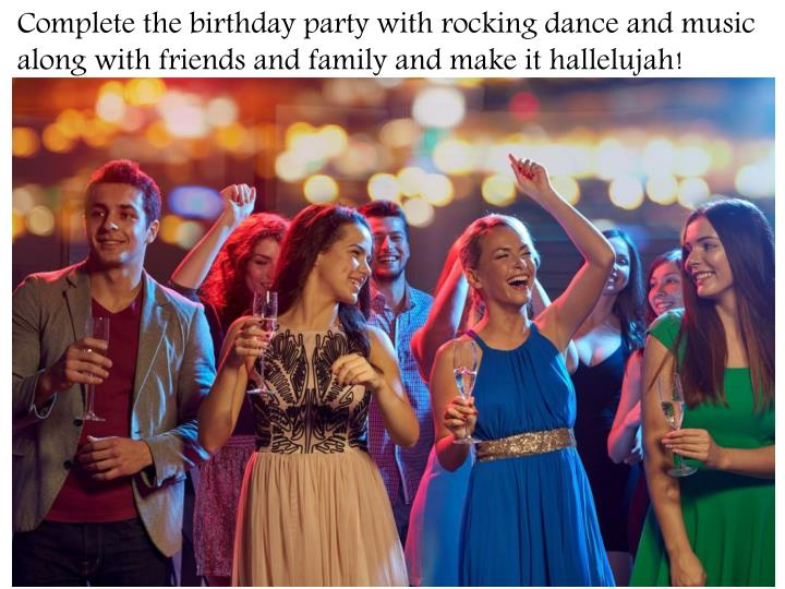 Complete the birthday party with rocking dance and music along with friends and family and make it hallelujah!