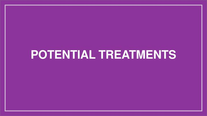 POTENTIAL TREATMENTS