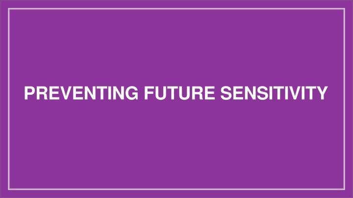 PREVENTING FUTURE SENSITIVITY