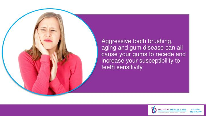 Aggressive tooth brushing, aging and gum disease can all cause your gums to recede and increase your susceptibility to teeth sensitivity.