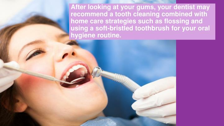 After looking at your gums, your dentist may recommend a tooth cleaning combined with home care strategies such as flossing and using a soft-bristled toothbrush for your oral hygiene routine.