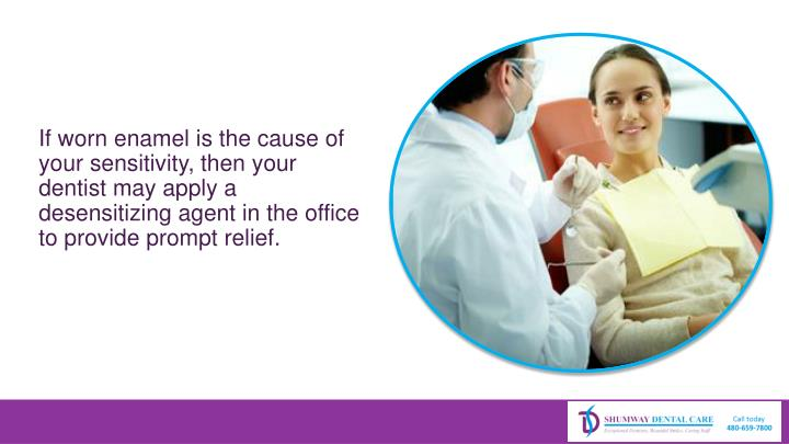 If worn enamel is the cause of your sensitivity, then your dentist may apply a desensitizing agent in the office to provide prompt relief.