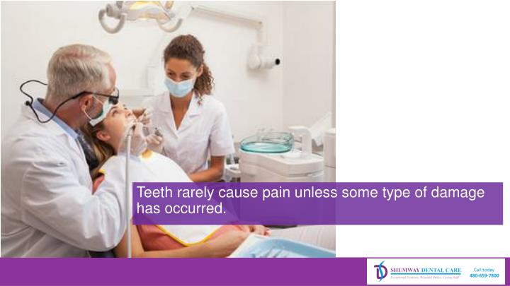 Teeth rarely cause pain unless some type of damage has occurred.