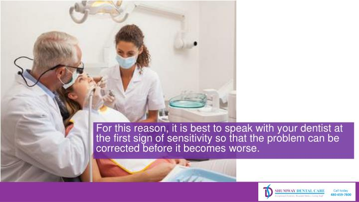 For this reason, it is best to speak with your dentist at the first sign of sensitivity so that the problem can be corrected before it becomes worse.
