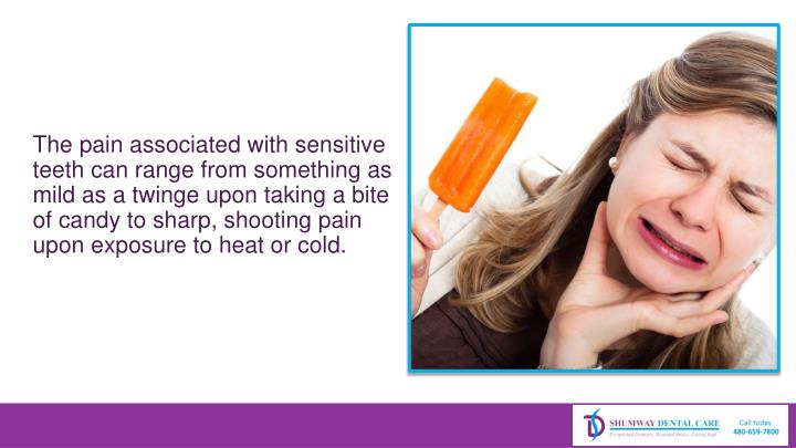 The pain associated with sensitive teeth can range from something as mild as a twinge upon taking a bite of candy to sharp, shooting pain upon exposure to heat or cold.