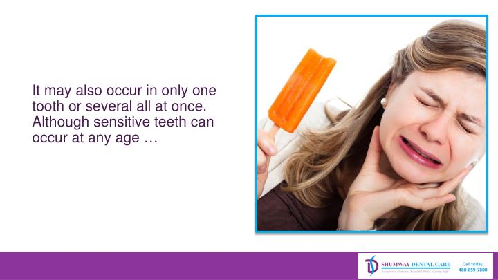 It may also occur in only one tooth or several all at once. Although sensitive teeth can occur at any