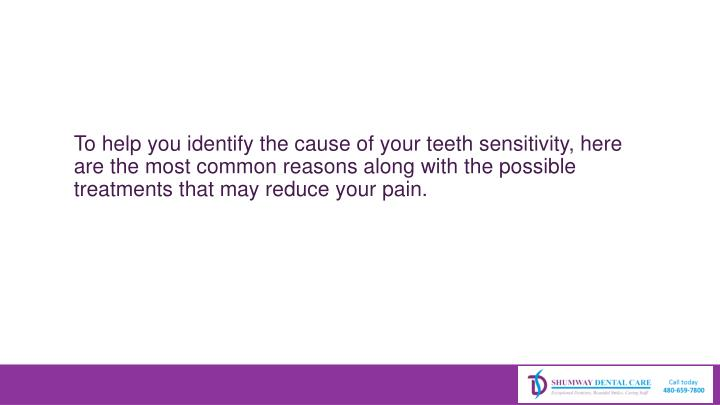 To help you identify the cause of your teeth sensitivity, here are the most common reasons along with the possible treatments that may reduce your pain.