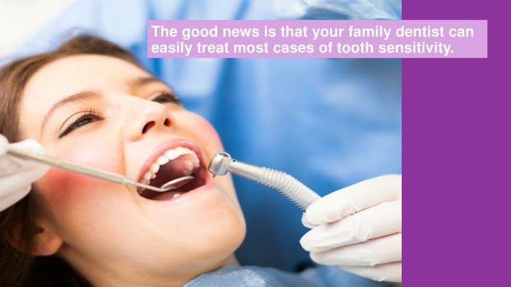 The good news is that your family dentist can easily treat most cases of tooth sensitivity.