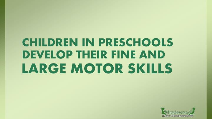 CHILDREN IN PRESCHOOLS DEVELOP THEIR FINE AND