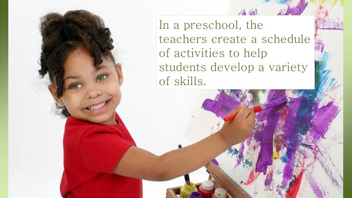 In a preschool, the teachers create a schedule of activities to help students develop a variety of skills.