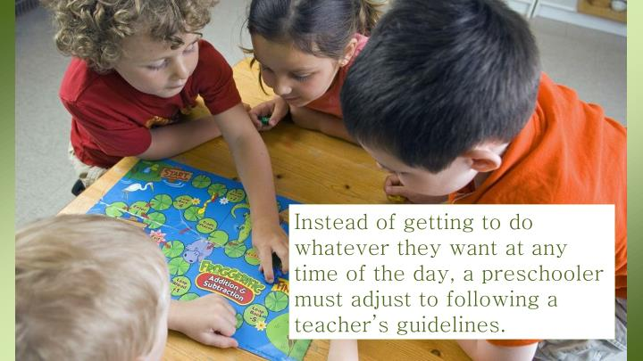 Instead of getting to do whatever they want at any time of the day, a preschooler must adjust to following a teacher's guidelines.