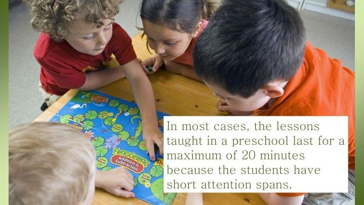 In most cases, the lessons taught in a preschool last for a maximum of 20 minutes because the students have short attention spans.