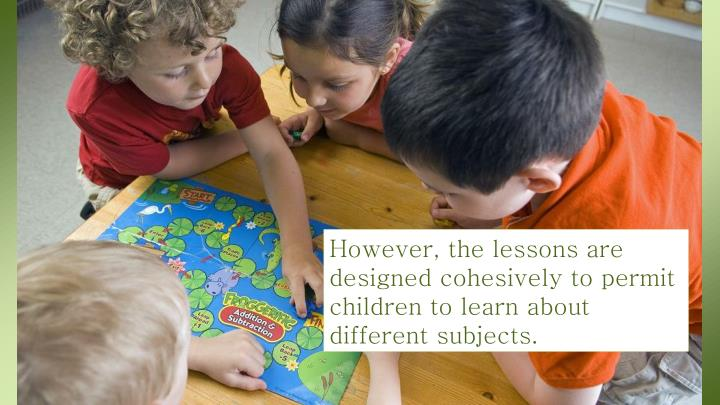 However, the lessons are designed cohesively to permit children to learn about different subjects.