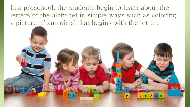 In a preschool, the students begin to learn about the letters of the alphabet in simple ways such as coloring a picture of an animal that begins with the letter.