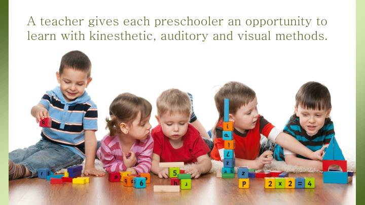 A teacher gives each preschooler an opportunity to learn with kinesthetic, auditory and visual methods.