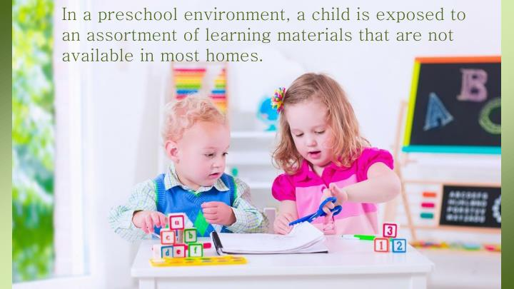 In a preschool environment, a child is exposed to an assortment of learning materials that are not available in most homes.