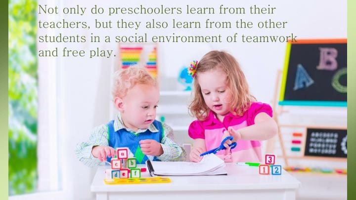 Not only do preschoolers learn from their teachers, but they also learn from the other students in a social environment of teamwork and free play.
