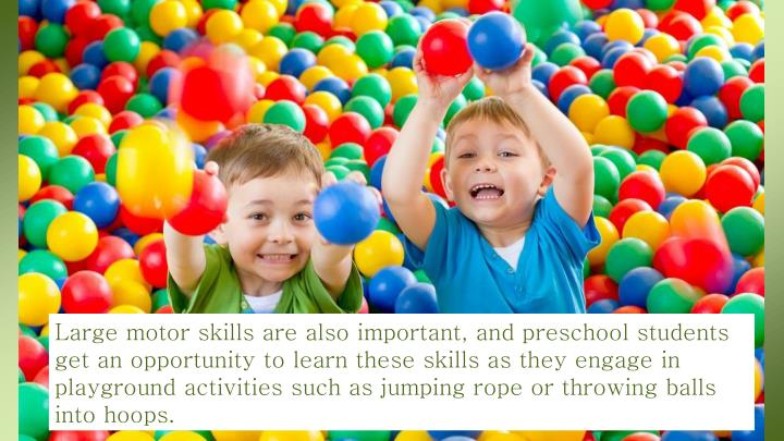 Large motor skills are also important, and preschool students get an opportunity to learn these skills as they engage in playground activities such as jumping rope or throwing balls into hoops.