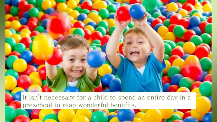 It isn't necessary for a child to spend an entire day in a preschool to reap wonderful benefits.