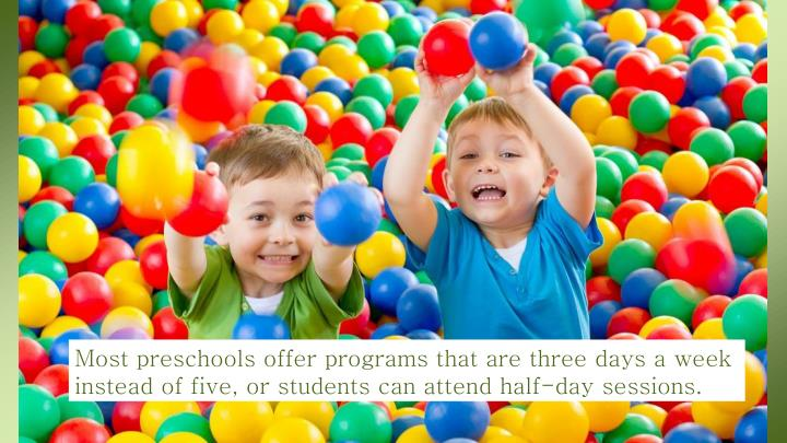 Most preschools offer programs that are three days a week instead of five, or students can attend half-day sessions.