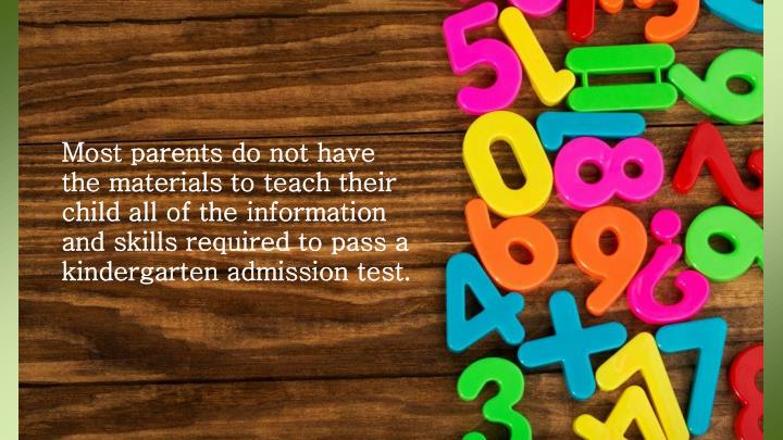 Most parents do not have the materials to teach their child all of the information and skills required to pass a kindergarten admission test.