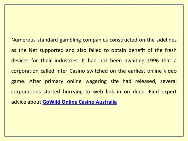 Numerous standard gambling companies constructed on the sidelines as the Net supported and also failed to obtain benefit of the fresh devices for their industries. It had not been awaiting 1996 that a corporation called Inter Casino switched on the earliest online video game. After primary online wagering site had released, several corporations started hurrying to web link in on deed. Find expert advice about