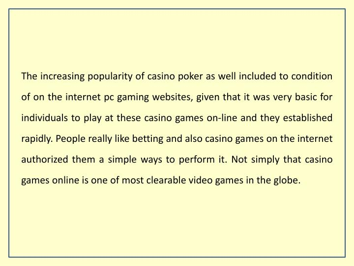 The increasing popularity of casino poker as well included to condition of on the internet pc gaming websites, given that it was very basic for individuals to play at these casino games on-line and they established rapidly. People really like betting and also casino games on the internet authorized them a simple ways to perform it. Not simply that casino games online is one of most clearable video games in the globe.