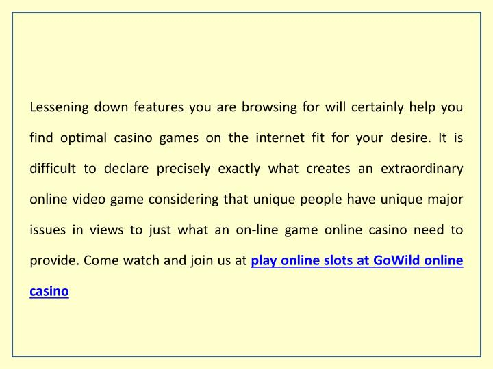 Lessening down features you are browsing for will certainly help you find optimal casino games on the internet fit for your desire. It is difficult to declare precisely exactly what creates an extraordinary online video game considering that unique people have unique major issues in views to just what an on-line game online casino need to provide. Come watch and join us at