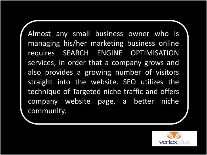 Almost any small business owner who is managing his/her marketing business online requires SEARCH ENGINE OPTIMISATION services, in order that a company grows and also provides a growing number of visitors straight into the website. SEO utilizes the technique of Targeted niche traffic and offers company website page, a better niche community.