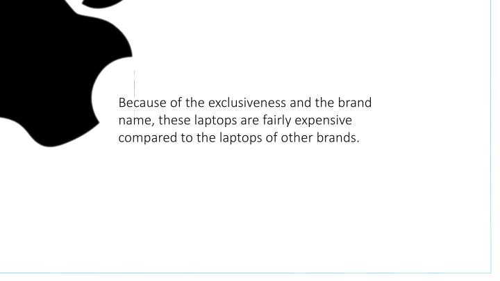 Because of the exclusiveness and the brand name, these laptops are fairly expensive compared to the laptops of other brands.