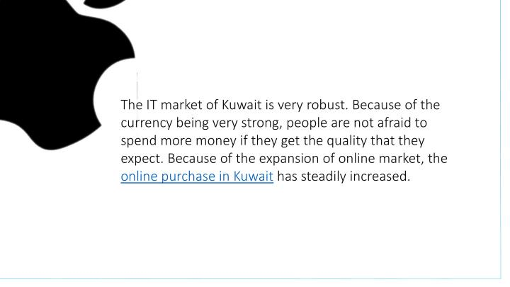 The IT market of Kuwait is very robust. Because of the currency being very strong, people are not afraid to spend more money if they get the quality that they expect. Because of the expansion of online market, the