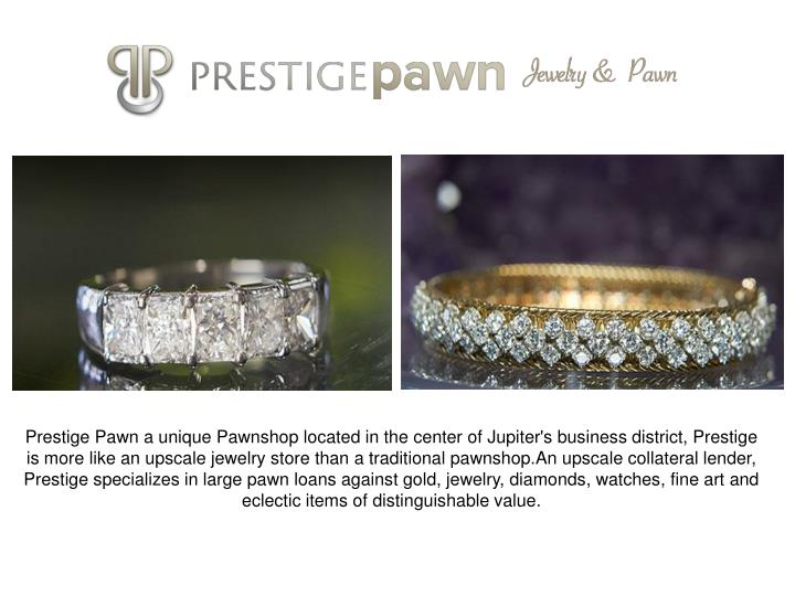 Prestige Pawn a unique Pawnshop located in the center of Jupiter's business district, Prestige is more like an upscale jewelry store than a traditional pawnshop.An upscale collateral lender, Prestige specializes in large pawn loans against gold, jewelry, diamonds, watches, fine art and eclectic items of distinguishable value.